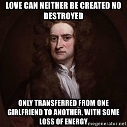 Isaac Newton - love can neither be created no destroyed only transferred from one girlfriend to another, with some loss of energy