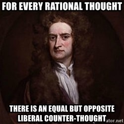 Isaac Newton - for every rational thought there is an equal but opposite liberal counter-thought