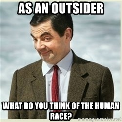 MR bean - As an outsider what do you think of the human race?