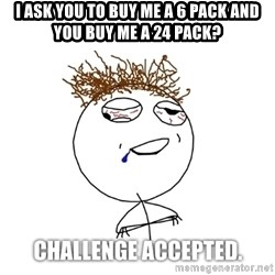 Challenge Accepted drunk - i ask you to buy me a 6 pack and you buy me a 24 pack?