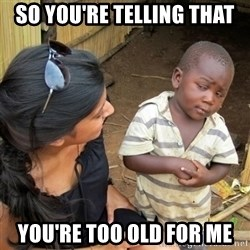 skeptical black kid - so you're telling that you're too old for me
