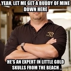Pawn Stars Rick - Yeah, let me get a buddy of mine down here He's an expert in little gold skulls from the beach