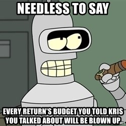 Typical Bender - Needless to say Every return's budget you told Kris you talked about will be blown up