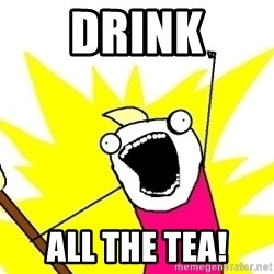 X ALL THE THINGS - Drink All the tea!