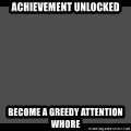 Achievement Unlocked - Achievement unlocked Become a greedy attention whore