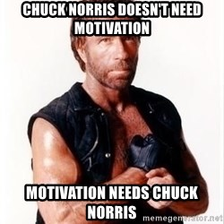 Chuck Norris Meme - chuck norris doesn't need motivation motivation needs chuck norris