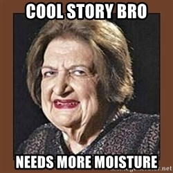 That Makes Me Moist - Cool story bro needs more moisture