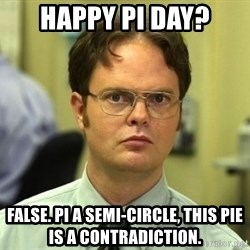 Dwight Schrute - Happy Pi day? false. pi a semi-circle, this pie is a contradiction.