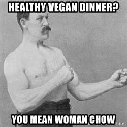 overly manlyman - healthy vegan dinner? you mean woman chow
