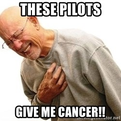 Old Man Heart Attack - These pilots  give me cancer!!