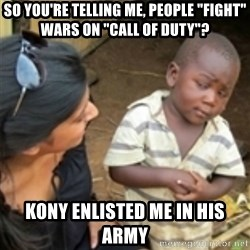 "Skeptical african kid  - So you're telling me, people ""fight"" wars on ""Call of duty""? Kony enlisted me in his army"