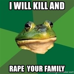 Foul Bachelor Frog - i will kill and  RAPE  your family