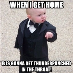 gangster baby - When I get home B is gonna get thunderpunched in the throat!