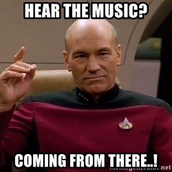 Picard Make it so - hear the music? coming from there..!