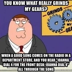 "Grinds My Gears Peter Griffin - You know what really grinds my gears? when a good song comes on the radio in a department store, and you hear ""joanna, dial 4 for the front desk, joanna dial 4"" all through the song"