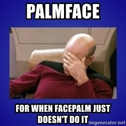 Picard facepalm  - PALMFACE  For when FACEPALM just doesn't do it