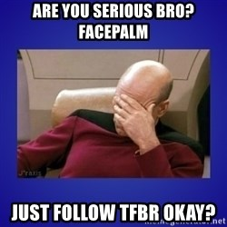 Picard facepalm  - Are you serious Bro? FACEPALM  Just follow TFBR okay?