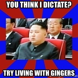 kim jong un - You Think I Dictate? try living with gingers