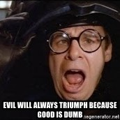 Spaceballs -  evil will always triumph because good is dumb