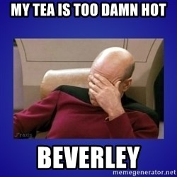 Picard facepalm  - My tea is too damn hot Beverley