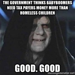 Sith Lord - THE GOVERNMENT THINKS BABYBOOMERS NEED TAX PAYERS MONEY MORE THAN HOMELESS CHILDREN GOOD. GOOD