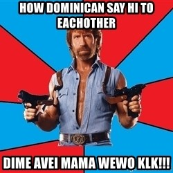 Chuck Norris  - How Dominican say Hi to eachother Dime avei mama wewo klk!!!
