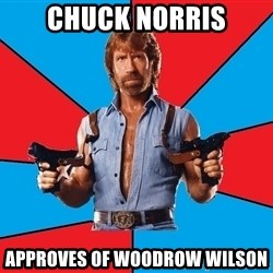 Chuck Norris  - chuck norris approves of woodrow wilson