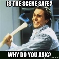 funny axe guy - IS THE SCENE SAFE? WHY DO YOU ASK?