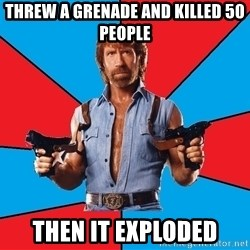 Chuck Norris  - Threw a grenade and killed 50 people Then it exploded