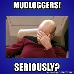 Picard facepalm  - MUDLOGGERS! Seriously?