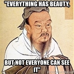 """Confucious - """"Everything has beauty, but not everyone can see it"""""""