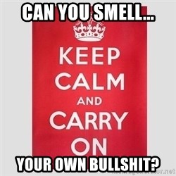 Keep Calm - Can you smell... Your own bullshit?