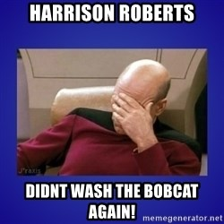 Picard facepalm  - harrison roberts didnt wash the bobcat again!