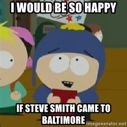 I would be so happy Craig - I would be so happy If Steve Smith Came to Baltimore