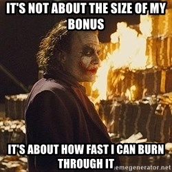 The joker burning money - It's not about the size of my bonus it's about how fast i can burn through it