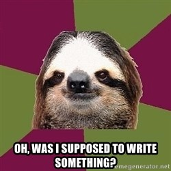 Just-Lazy-Sloth -  Oh, was I supposed to write something?