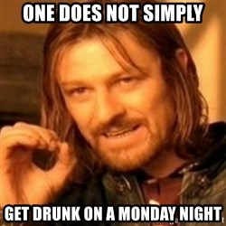 ODN - ONE DOES NOT SIMPLY GET DRUNK ON A MONDAY NIGHT
