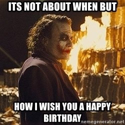 The joker burning money - its not about when but how i wish you a happy birthday
