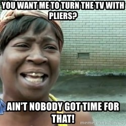 sweet brown ios - you want me to turn the tv with pliers? Ain't nobody got time for that!