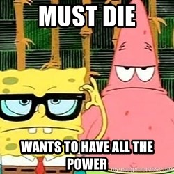 Serious Spongebob - Must Die Wants to have all the power