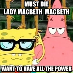 Serious Spongebob - must die                                        lady macbeth  macbeth  want to have all the power