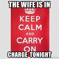 Keep Calm - The Wife is in Charge  Tonight