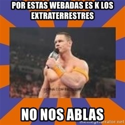 John cena be like you got a big ass dick - POR ESTAS WEBADAS ES K LOS EXTRATERRESTRES NO NOS ABLAS