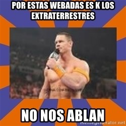 John cena be like you got a big ass dick - POR ESTAS WEBADAS ES K LOS EXTRATERRESTRES  NO NOS ABLAN