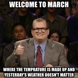 drew carey whose line is it anyway - Welcome to March Where the temprature is made up and yesterday's WEATHER DOESN'T matter