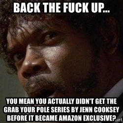 Angry Samuel L Jackson - Back the fuck up... You mean you actually didn't get the grab your pole series by jenn cooksey before it became amazon exclusive?