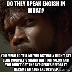 Angry Samuel L Jackson - Do they speak engish in what?  You mean to tell me you actually didn't get jenn cooksey's shark bait for $0.99 and you didn't get the GYP series before it became amazon exclusive?