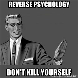 Kill Yourself NoCaption - reverse psychology don't kill yourself