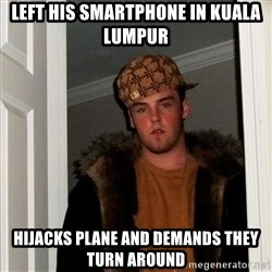 Scumbag Steve - left his smartphone in kuala lumpur hijacks plane and demands they turn around