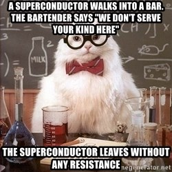"Chemistry Cat - A superconductor walks into a bar. the bartender says ""we don't serve your kind here"" the superconductor leaves without any resistance"